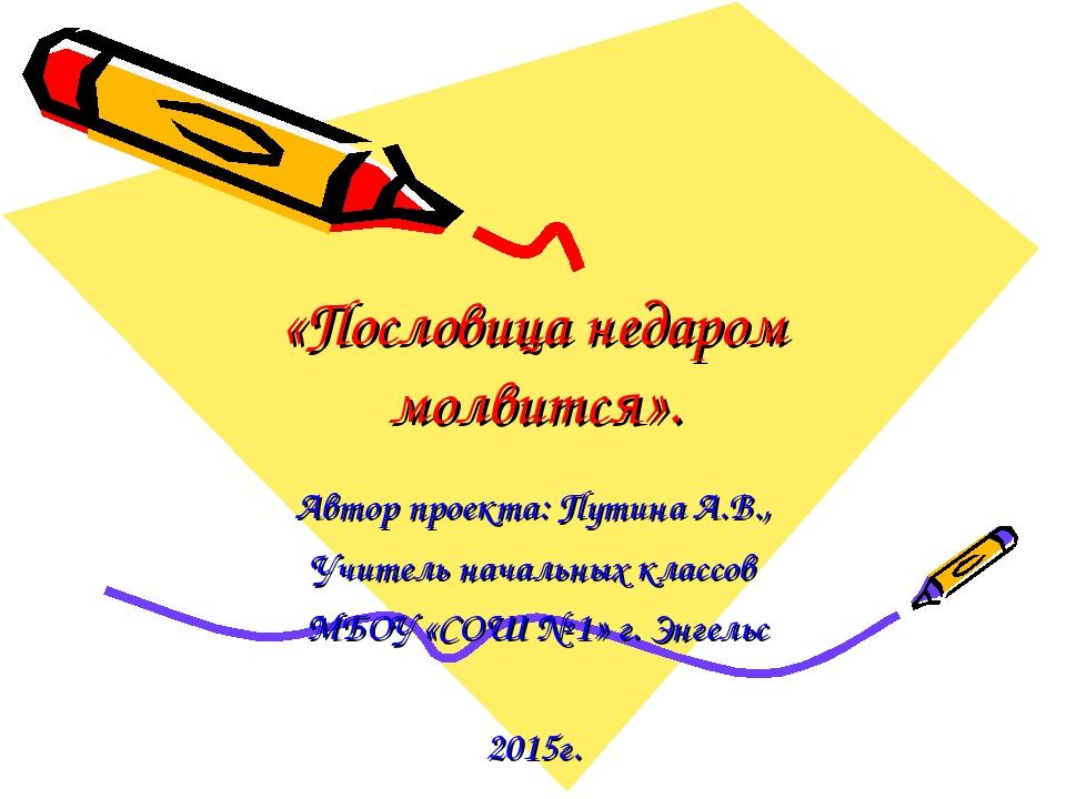 «Пословица недаром молвится». Автор проекта: Путина А.В., Учитель начальных к...