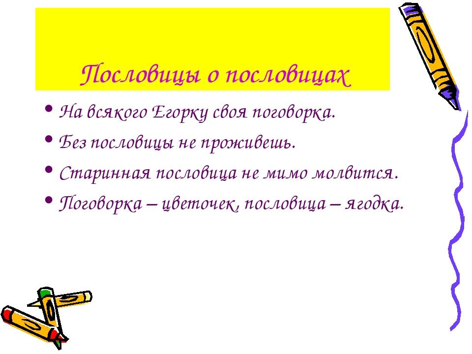 Пословицы о пословицах На всякого Егорку своя поговорка. Без пословицы не про...