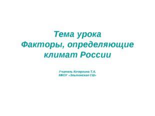 Тема урока Факторы, определяющие климат России Учитель Кочергина Т.А. МКОУ «Э