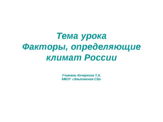 Тема урока Факторы, определяющие климат России Учитель Кочергина Т.А. МКОУ «Э...