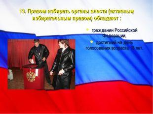 13. Правом избирать органы власти (активным избирательным правом) обладают :