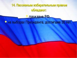14. Пассивным избирательным правом обладают: граждане РФ, на выборах Президен