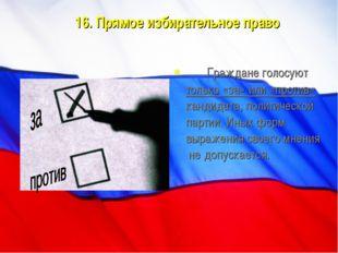 16. Прямое избирательное право Граждане голосуют только «за» или «против» ка