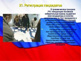 21. Регистрация кандидатов В течении месяца граждане РФ, обладающие пассивны