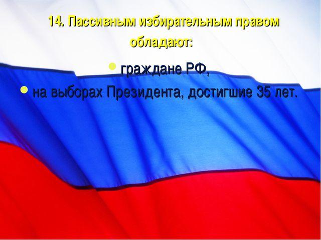14. Пассивным избирательным правом обладают: граждане РФ, на выборах Президен...