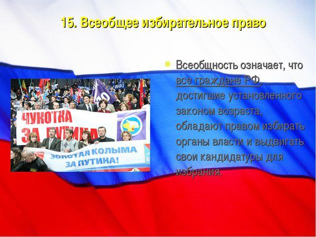 15. Всеобщее избирательное право Всеобщность означает, что все граждане РФ, д...