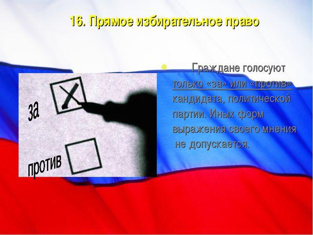 16. Прямое избирательное право Граждане голосуют только «за» или «против» ка...