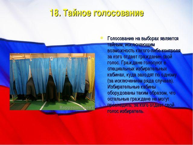 18. Тайное голосование Голосование на выборах является тайным, исключающим во...