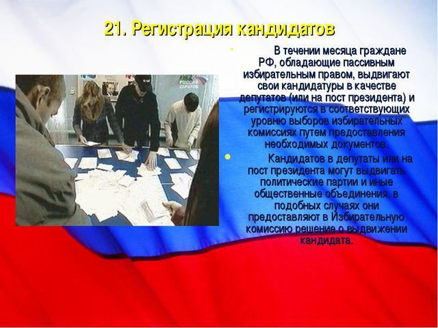 21. Регистрация кандидатов В течении месяца граждане РФ, обладающие пассивны...