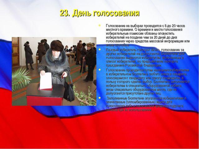 23. День голосования Голосование на выборах проводится с 8 до 20 часов местно...
