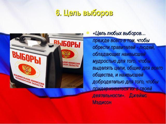6. Цель выборов «Цель любых выборов… прежде всего в том, чтобы обрести правит...