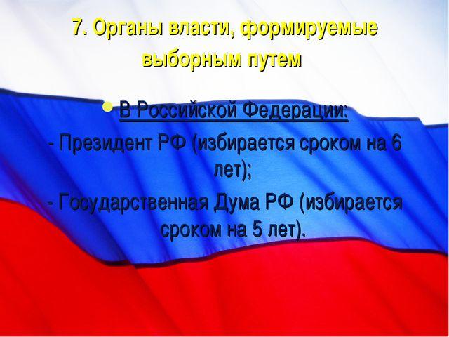 7. Органы власти, формируемые выборным путем В Российской Федерации: - Презид...