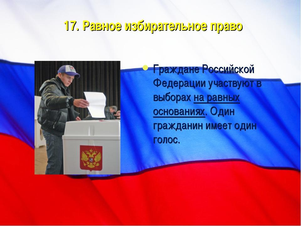 17. Равное избирательное право Граждане Российской Федерации участвуют в выбо...