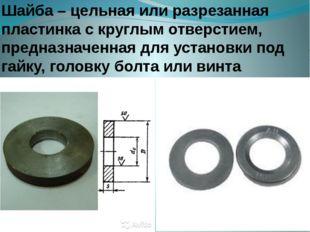 Шайба – цельная или разрезанная пластинка с круглым отверстием, предназначенн