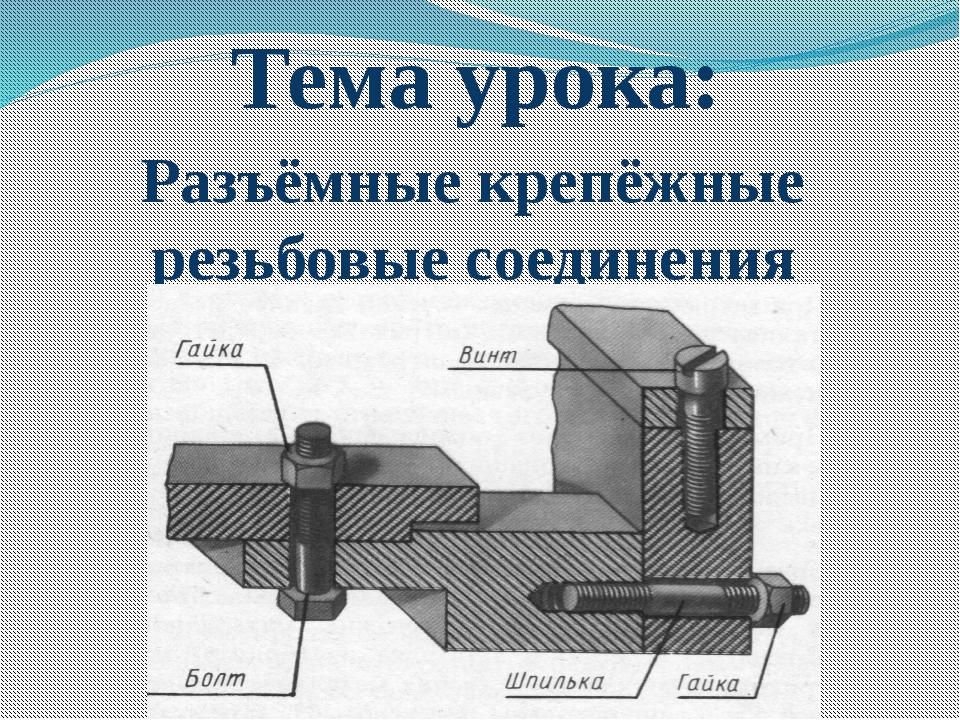 Тема урока: Разъёмные крепёжные резьбовые соединения