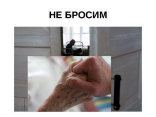 НЕ БРОСИМ