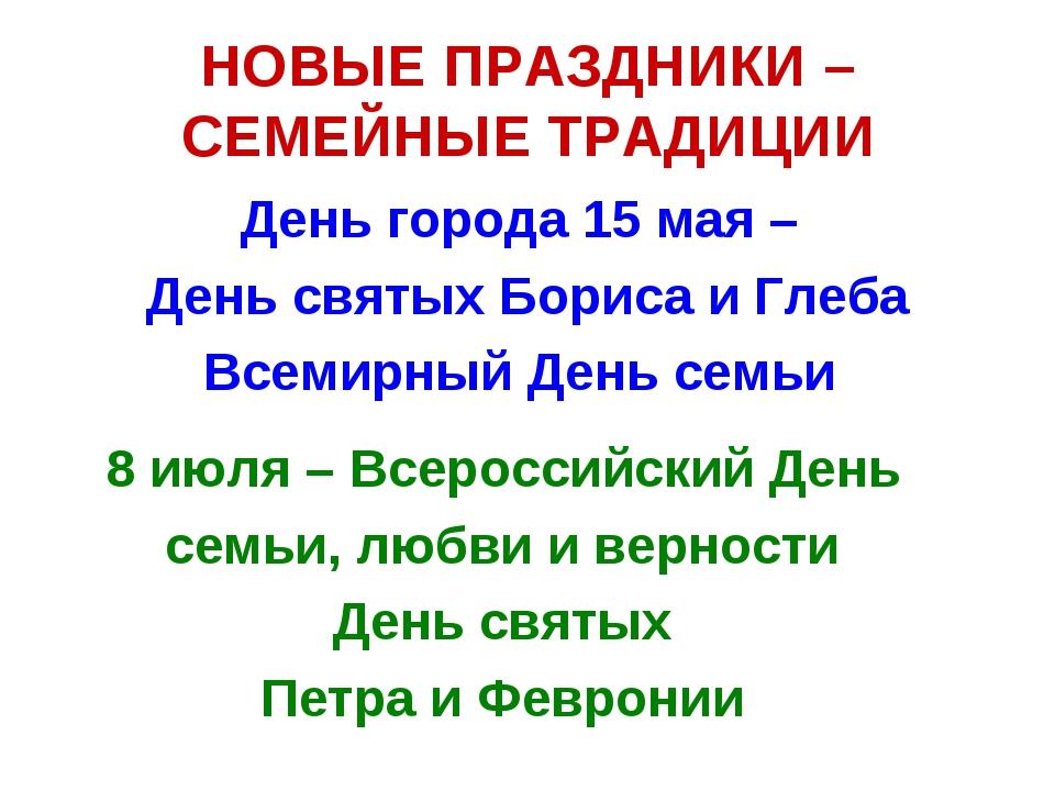 НОВЫЕ ПРАЗДНИКИ – СЕМЕЙНЫЕ ТРАДИЦИИ День города 15 мая – День святых Бориса и...
