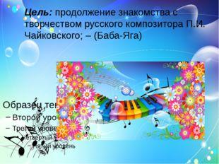 Цель: продолжение знакомства с творчеством русского композитора П.И. Чайковск