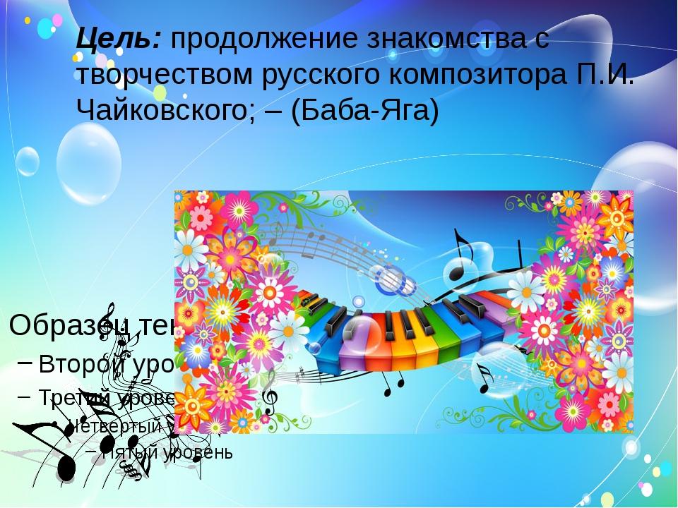 Цель: продолжение знакомства с творчеством русского композитора П.И. Чайковск...