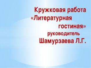 Кружковая работа «Литературная гостиная» руководитель Шамурзаева Л.Г.