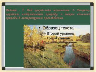 Пейзаж . 1. Вид какой-либо местности. 2. Рисунок, картина, изображающие приро