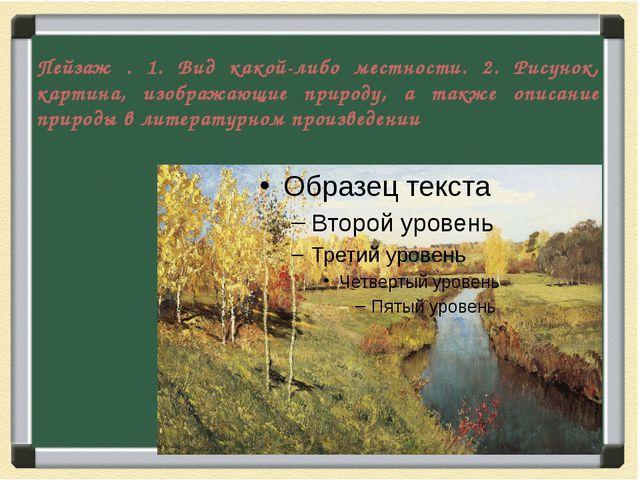 Пейзаж . 1. Вид какой-либо местности. 2. Рисунок, картина, изображающие приро...