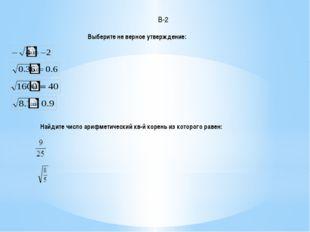 Найдите число арифметический кв-й корень из которого равен: Выберите не верно
