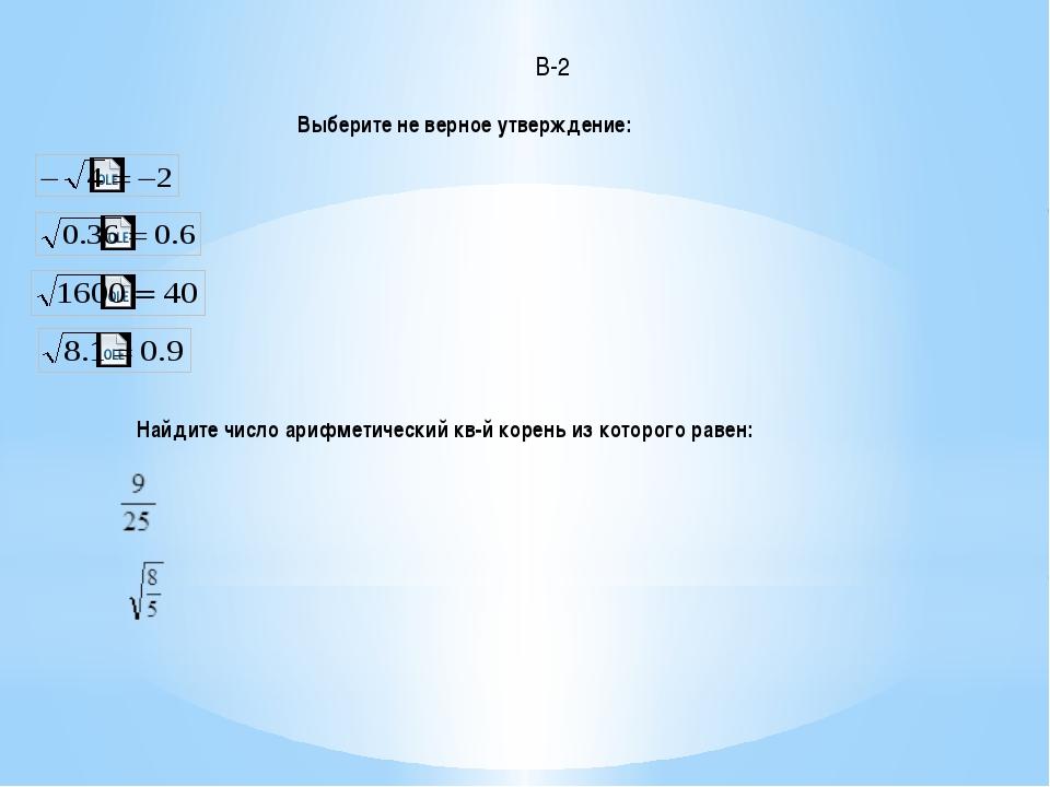 Найдите число арифметический кв-й корень из которого равен: Выберите не верно...