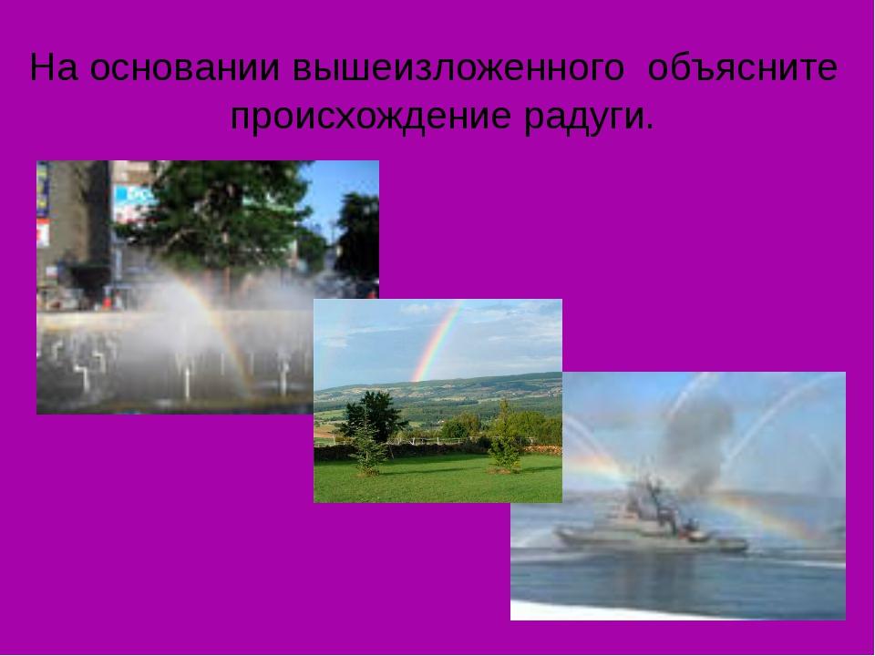 На основании вышеизложенного объясните происхождение радуги.