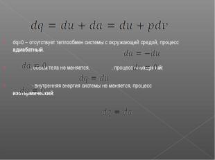 dq=0 – отсутствует теплообмен системы с окружающей средой, процесс адиабатный