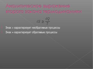 Знак > характеризует необратимые процессы Знак = характеризует обратимые про