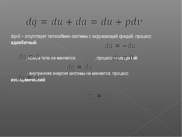 dq=0 – отсутствует теплообмен системы с окружающей средой, процесс адиабатный...