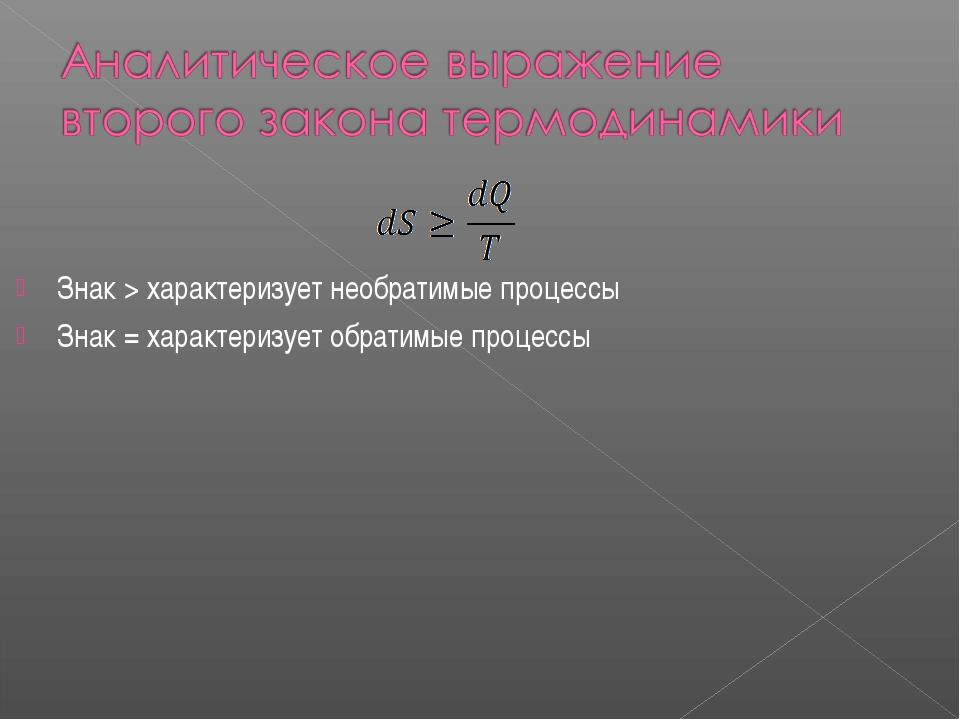 Знак > характеризует необратимые процессы Знак = характеризует обратимые про...
