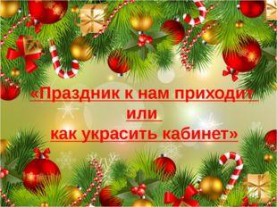 «Праздник к нам приходит или как украсить кабинет»