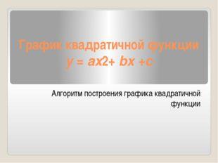 График квадратичной функции y =ax2+bx +c Алгоритм построения графика квадра