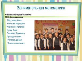 Занимательная математика Участники конкурса «Олимпис-2015»Осенняя сессия Абду