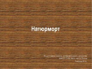 Натюрморт Подготовила учитель изобразительного искусства МБОУ СОШ №26 города