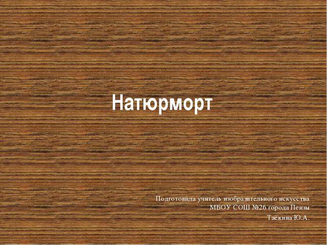 Натюрморт Подготовила учитель изобразительного искусства МБОУ СОШ №26 города...