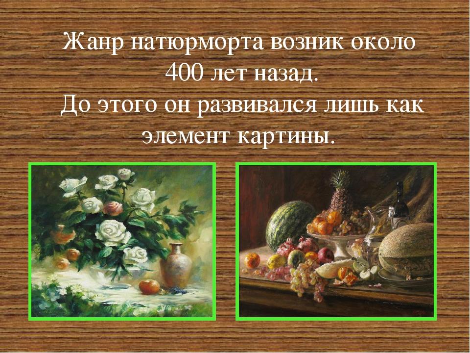 Жанр натюрморта возник около 400 лет назад. До этого он развивался лишь как э...