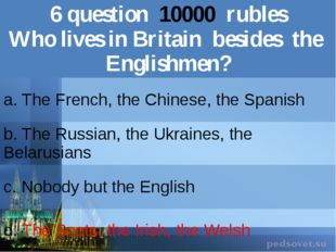 6question10000rubles Who lives in Britainbesides the Englishmen? a. The Frenc