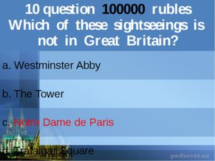 10question100000rubles Which of these sightseeings is not in GreatBritain? a.