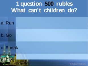 1question500rubles What can't children do? a. Run b.Go c.Speak d. Fly