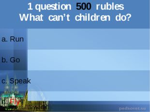 1question500rubles What can't children do? a. Run b.Go c.Speak d.Fly