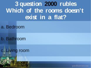 3question2000rubles Which of the roomsdoesn't exist in a flat? a. Bedroom b.B