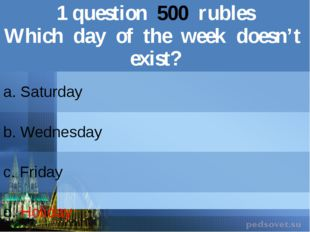 1question500rubles Which day of the week doesn't exist? a. Saturday b.Wednesd