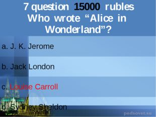 "7question15000rubles Who wrote ""Alice in Wonderland""? a. J. K. Jerome b.Jack"