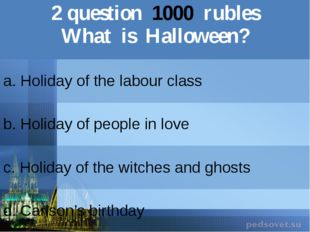 2question1000rubles What is Halloween? a. Holiday of the labour class b.Holid
