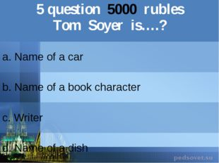 5question5000rubles TomSoyeris….? a. Name of a car b.Name of a book character