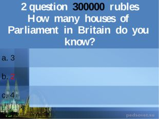 2question300000rubles How many houses of Parliament in Britain do you know? a