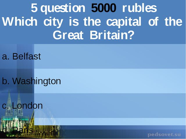 5question5000rubles Which city is the capital of the GreatBritain? a. Belfast...